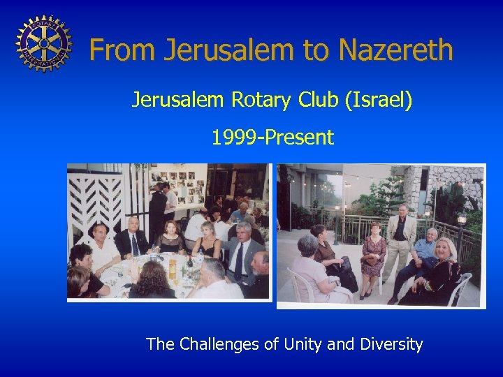 From Jerusalem to Nazereth Jerusalem Rotary Club (Israel) 1999 -Present The Challenges of Unity