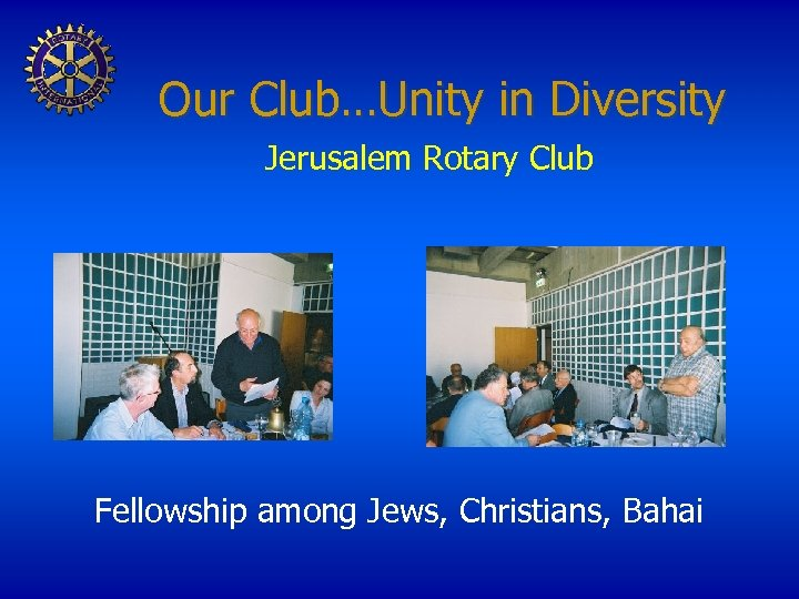 Our Club…Unity in Diversity Jerusalem Rotary Club Fellowship among Jews, Christians, Bahai
