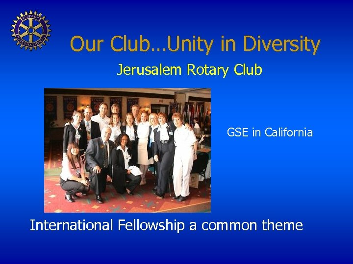 Our Club…Unity in Diversity Jerusalem Rotary Club GSE in California International Fellowship a common