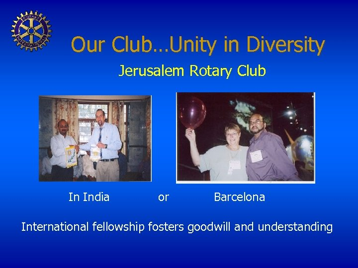 Our Club…Unity in Diversity Jerusalem Rotary Club In India or Barcelona International fellowship fosters