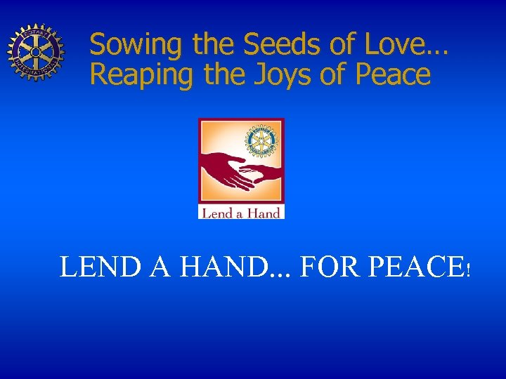 Sowing the Seeds of Love… Reaping the Joys of Peace LEND A HAND. .