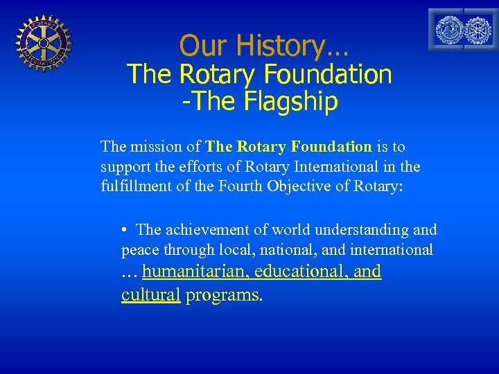 Our History… The Rotary Foundation -The Flagship The mission of The Rotary Foundation is