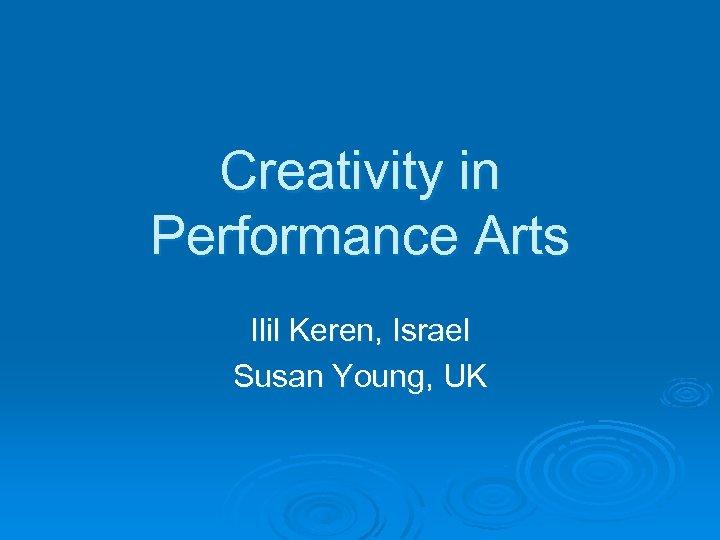 Creativity in Performance Arts Ilil Keren, Israel Susan Young, UK