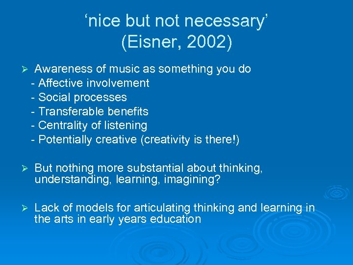 'nice but not necessary' (Eisner, 2002) Ø Awareness of music as something you do