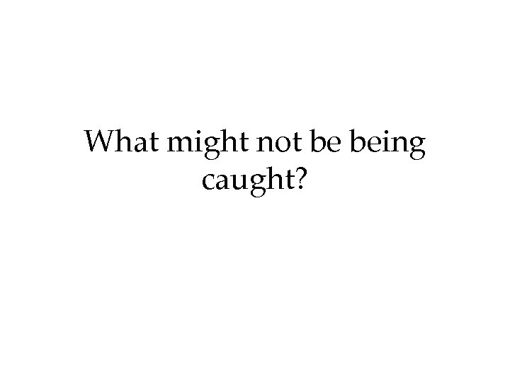 What might not be being caught?
