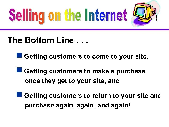 The Bottom Line. . . g Getting customers to come to your site, g