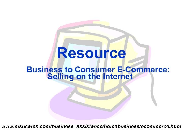 Resource Business to Consumer E-Commerce: Selling on the Internet www. msucares. com/business_assistance/homebusiness/ecommerce. html