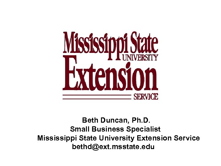 Beth Duncan, Ph. D. Small Business Specialist Mississippi State University Extension Service bethd@ext. msstate.