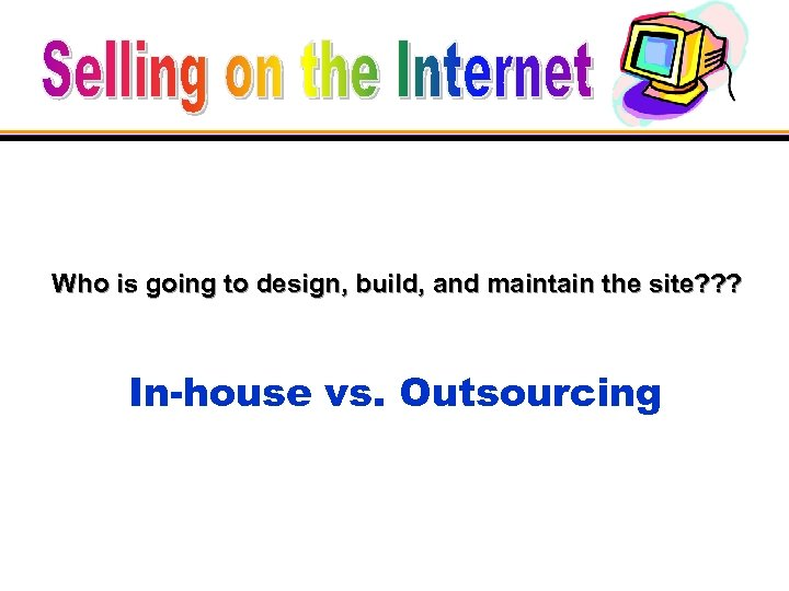 Who is going to design, build, and maintain the site? ? ? In-house vs.