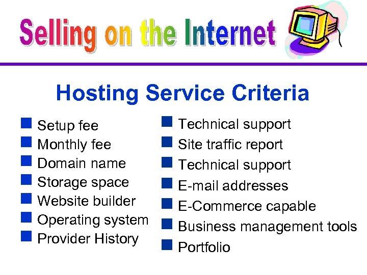 Hosting Service Criteria g Setup fee g Monthly fee g Domain name g Storage