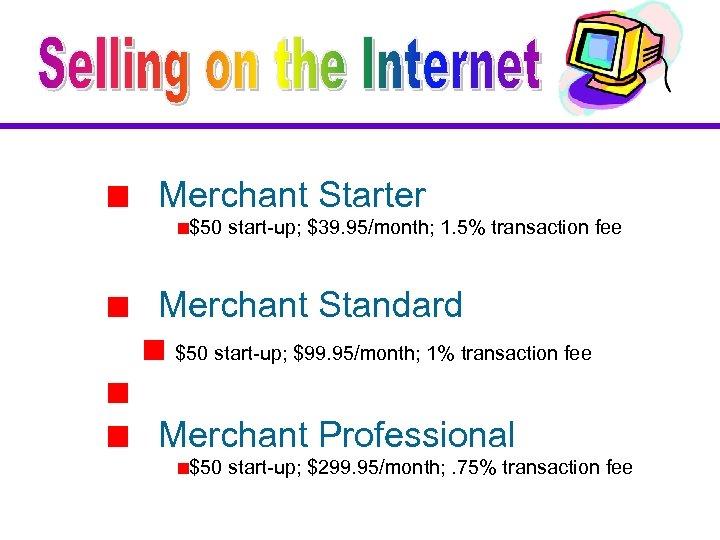 Merchant Starter $50 start-up; $39. 95/month; 1. 5% transaction fee Merchant Standard $50 start-up;