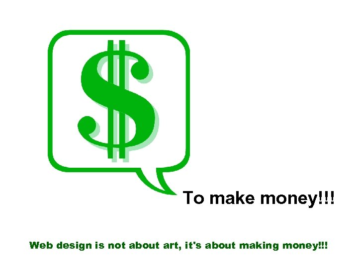 To make money!!! Web design is not about art, it's about making money!!!