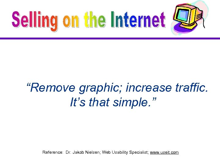 """Remove graphic; increase traffic. It's that simple. "" Reference: Dr. Jakob Nielsen; Web Usability"