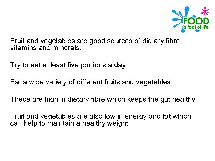 Fruit and vegetables are good sources of dietary fibre, vitamins and minerals. Try to