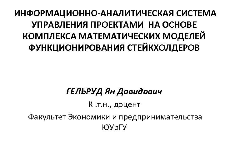 ИНФОРМАЦИОННО-АНАЛИТИЧЕСКАЯ СИСТЕМА УПРАВЛЕНИЯ ПРОЕКТАМИ НА ОСНОВЕ КОМПЛЕКСА МАТЕМАТИЧЕСКИХ МОДЕЛЕЙ ФУНКЦИОНИРОВАНИЯ СТЕЙКХОЛДЕРОВ ГЕЛЬРУД Ян Давидович