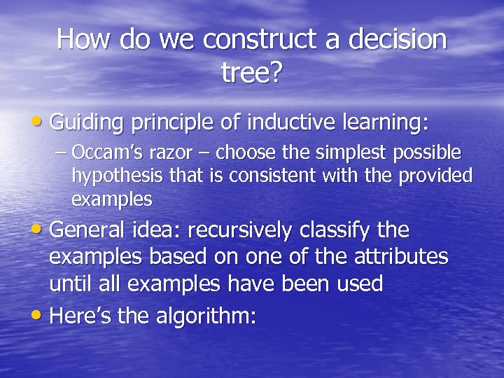How do we construct a decision tree? • Guiding principle of inductive learning: –