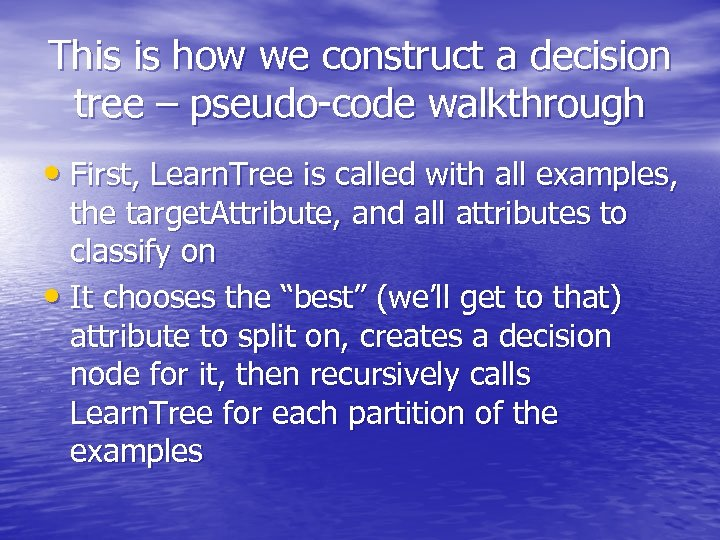 This is how we construct a decision tree – pseudo-code walkthrough • First, Learn.