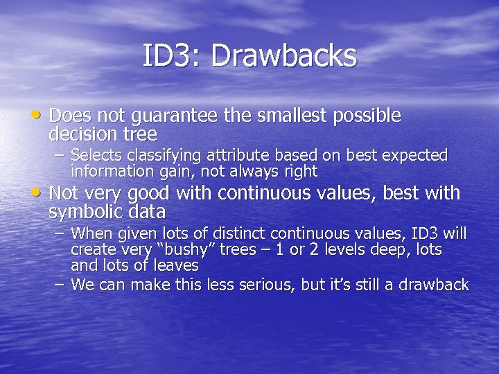 ID 3: Drawbacks • Does not guarantee the smallest possible decision tree – Selects