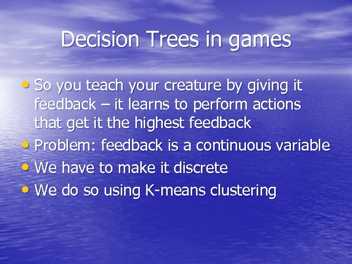 Decision Trees in games • So you teach your creature by giving it feedback