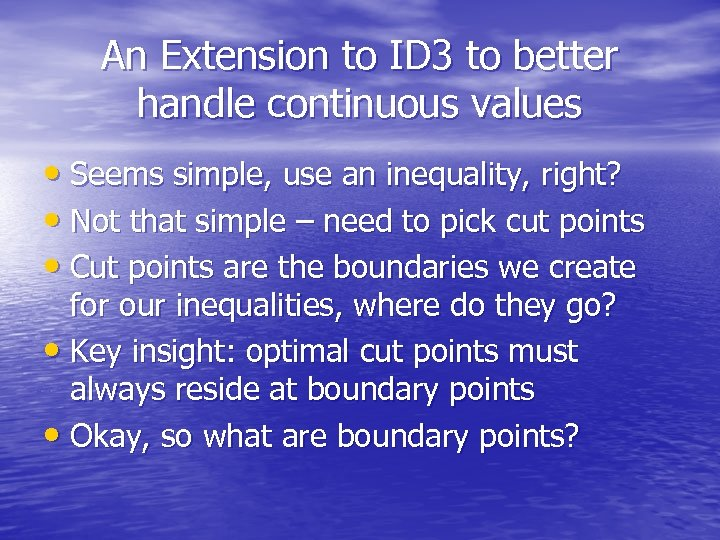 An Extension to ID 3 to better handle continuous values • Seems simple, use