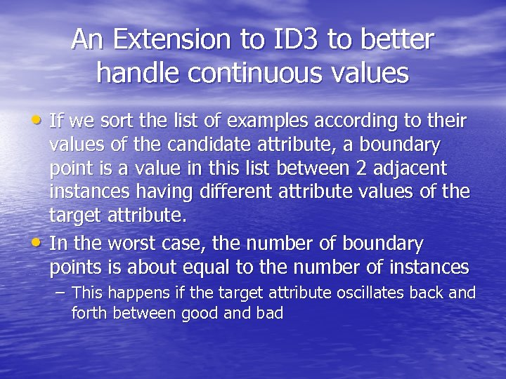 An Extension to ID 3 to better handle continuous values • If we sort