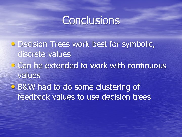 Conclusions • Decision Trees work best for symbolic, discrete values • Can be extended