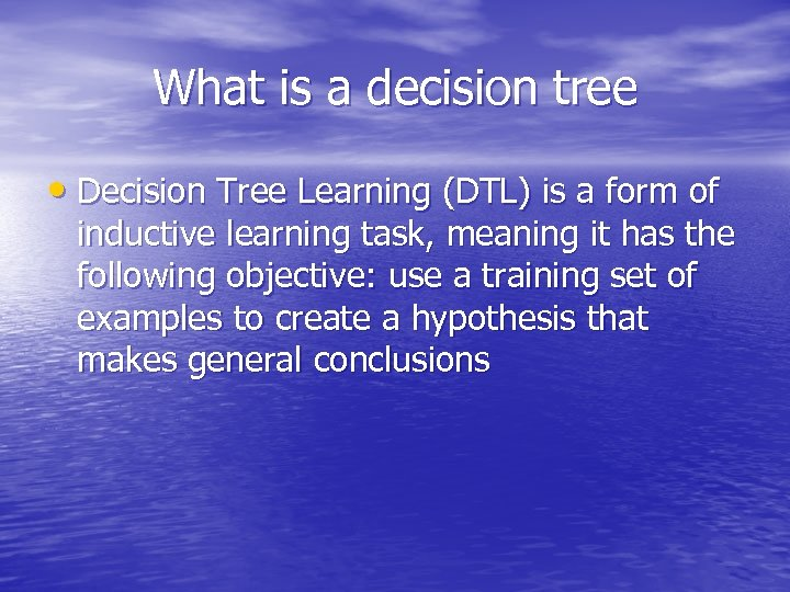 What is a decision tree • Decision Tree Learning (DTL) is a form of