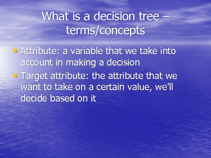 What is a decision tree – terms/concepts • Attribute: a variable that we take