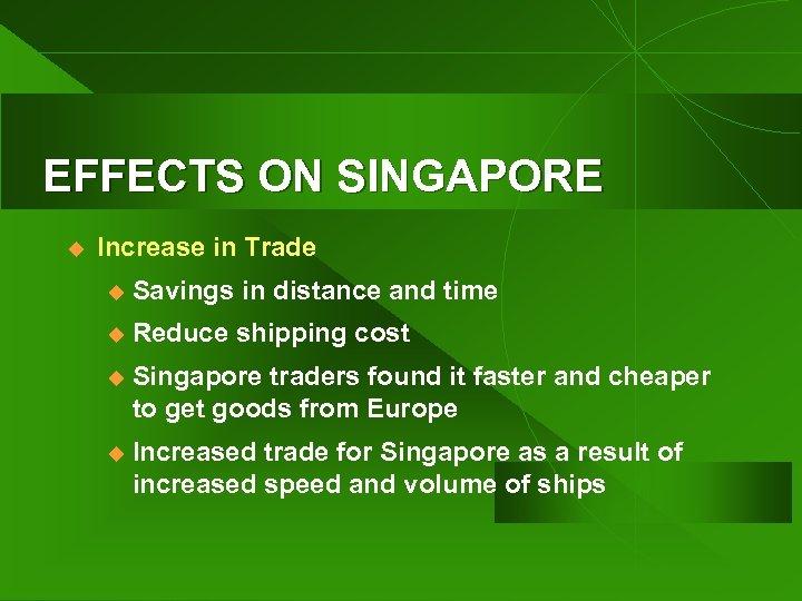 EFFECTS ON SINGAPORE u Increase in Trade u Savings in distance and time u