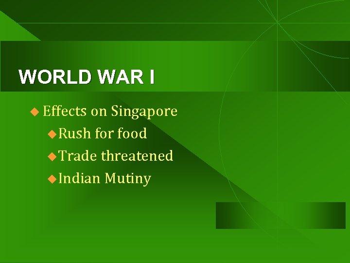 WORLD WAR I u Effects on Singapore u. Rush for food u. Trade threatened