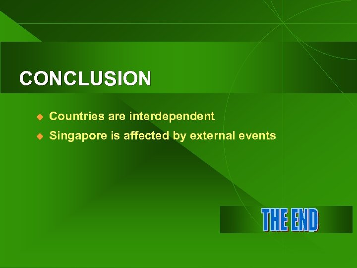CONCLUSION u Countries are interdependent u Singapore is affected by external events