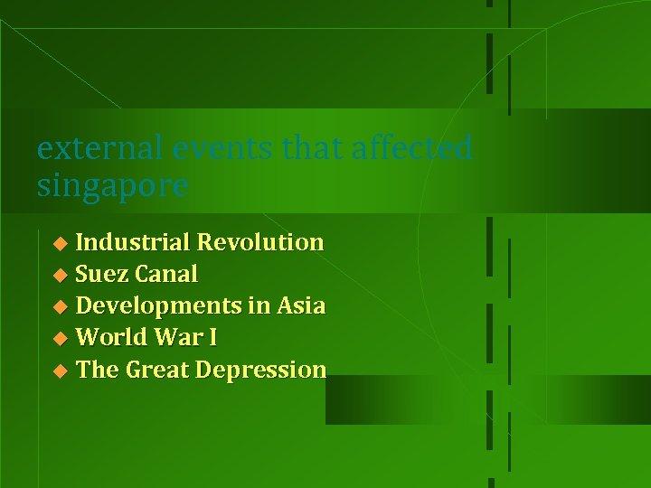 external events that affected singapore Industrial Revolution u Suez Canal u Developments in Asia