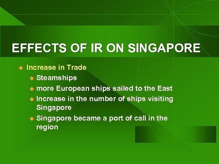 EFFECTS OF IR ON SINGAPORE u Increase in Trade u Steamships u more European
