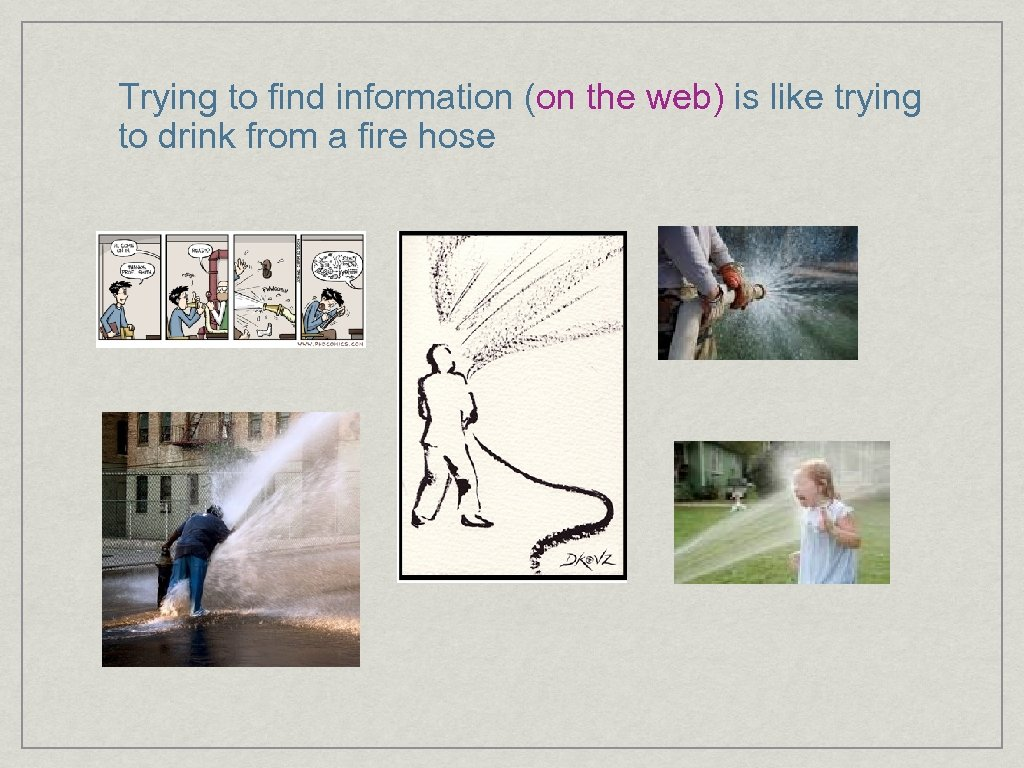 Trying to find information (on the web) is like trying to drink from a