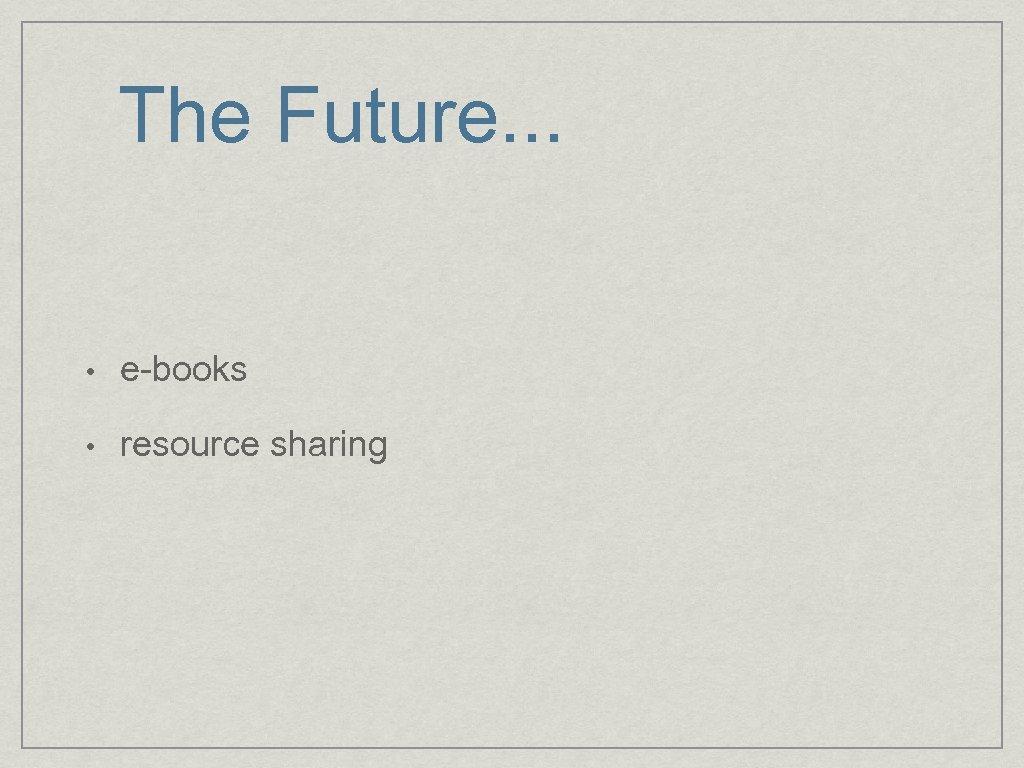 The Future. . . • e-books • resource sharing
