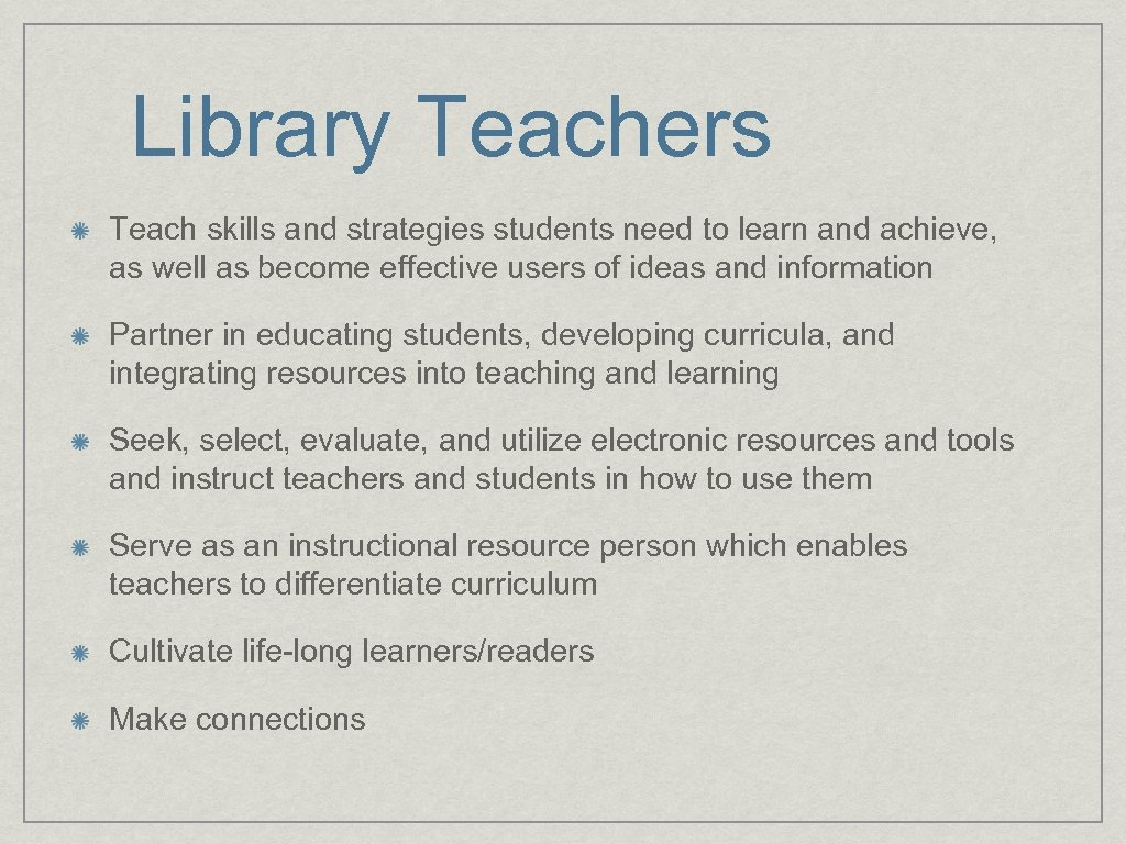 Library Teachers Teach skills and strategies students need to learn and achieve, as well