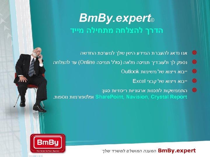 © Bm. By. expert הדרך להצלחה מתחילה מייד ¥ אנו נדאג להעברת המידע