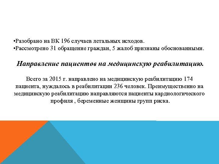 • Разобрано на ВК 196 случаев летальных исходов. • Рассмотрено 31 обращение граждан,