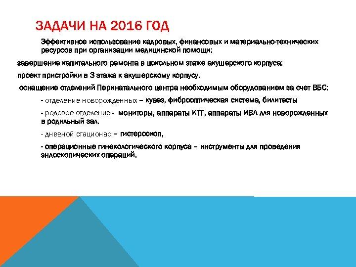 ЗАДАЧИ НА 2016 ГОД Эффективное использование кадровых, финансовых и материально-технических ресурсов при организации медицинской