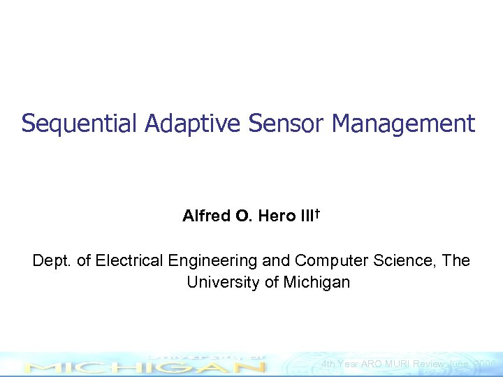 Sequential Adaptive Sensor Management Alfred O. Hero III† Dept. of Electrical Engineering and Computer
