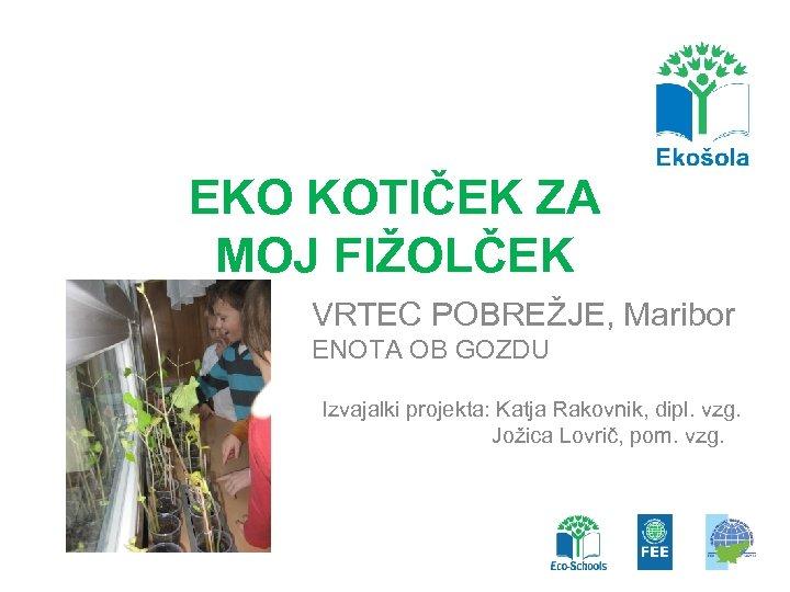 EKO KOTIČEK ZA MOJ FIŽOLČEK VRTEC POBREŽJE, Maribor ENOTA OB GOZDU Izvajalki projekta: Katja
