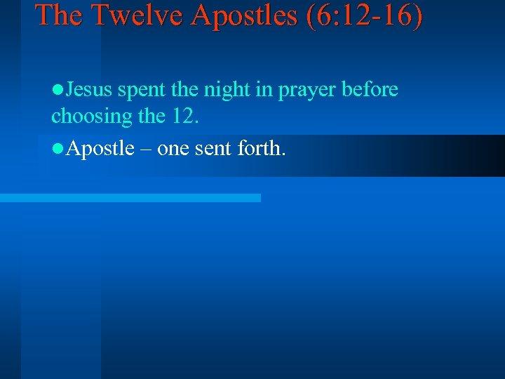 The Twelve Apostles (6: 12 -16) l. Jesus spent the night in prayer before