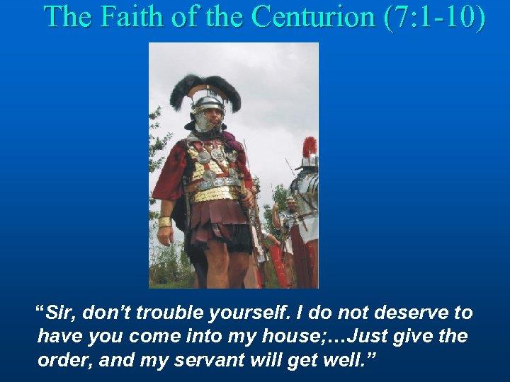 "The Faith of the Centurion (7: 1 -10) ""Sir, don't trouble yourself. I do"