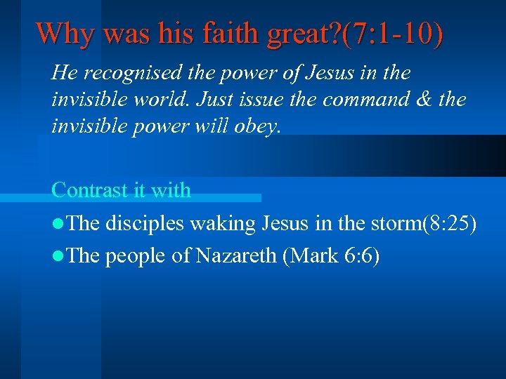 Why was his faith great? (7: 1 -10) He recognised the power of Jesus