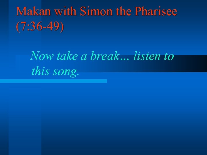 Makan with Simon the Pharisee (7: 36 -49) Now take a break… listen to