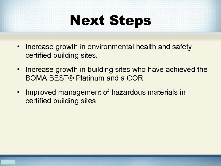 Next Steps • Increase growth in environmental health and safety certified building sites. •