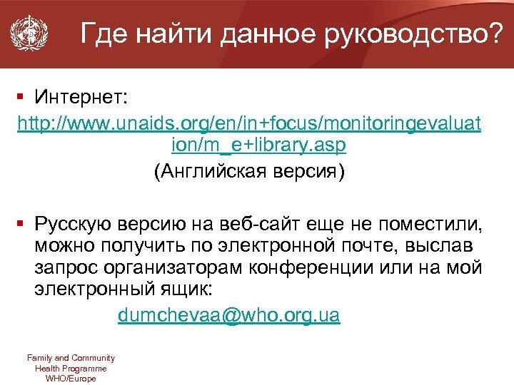 Где найти данное руководство? § Интернет: http: //www. unaids. org/en/in+focus/monitoringevaluat ion/m_e+library. asp (Английская версия)