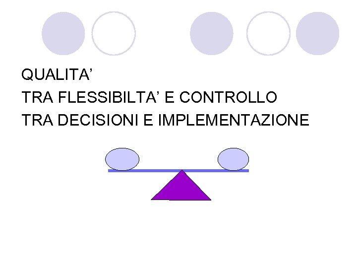 QUALITA' TRA FLESSIBILTA' E CONTROLLO TRA DECISIONI E IMPLEMENTAZIONE