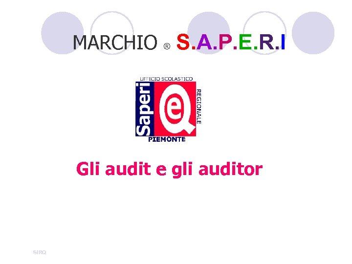 MARCHIO ® S. A. P. E. R. I Gli audit e gli auditor SIRQ