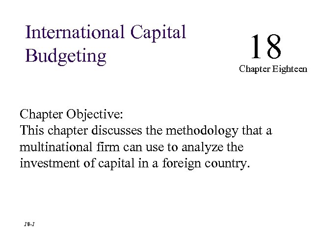 International Capital Budgeting 18 Chapter Eighteen Chapter Objective: This chapter discusses the methodology that